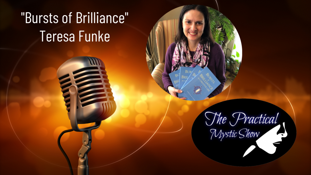 The Practical Mystic Show with Teresa Funke, Author of Bursts of Brilliance, and Janine Bolon