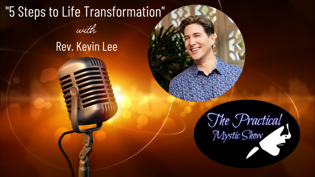 The Practical Mystic Show with Rev. Kevin Lee, and Janine Bolon: Five Steps to Life Transformation